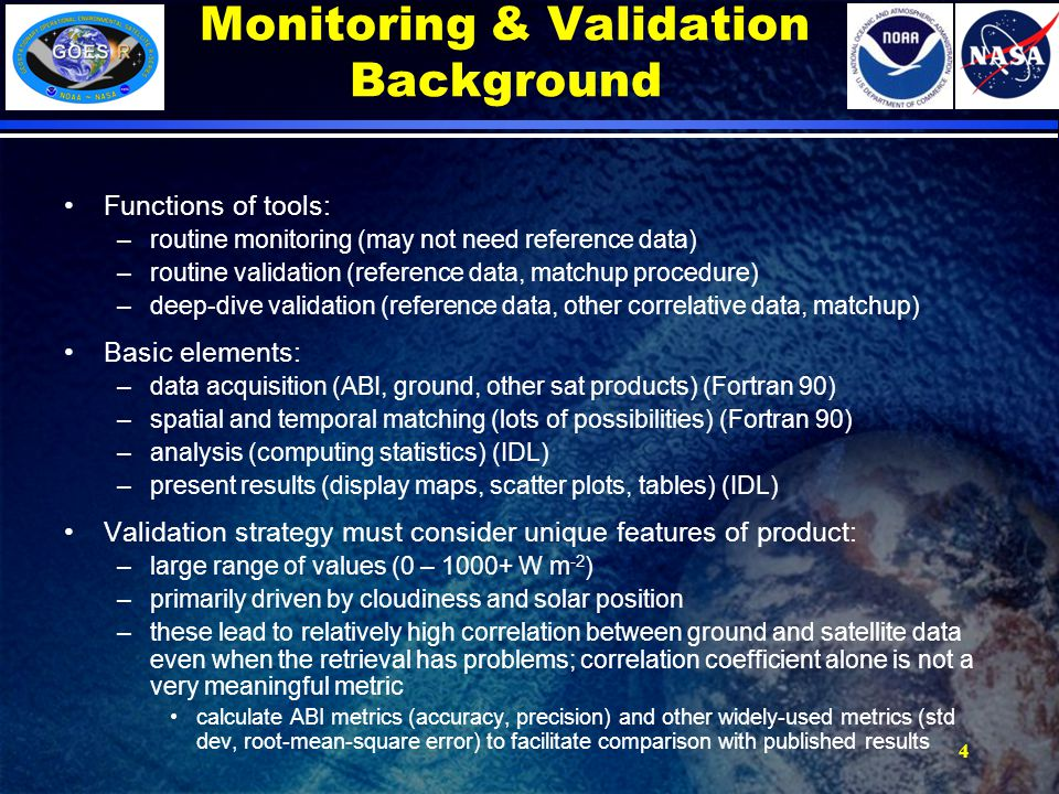 Monitoring & Validation Background Functions of tools: –routine monitoring (may not need reference data) –routine validation (reference data, matchup procedure) –deep-dive validation (reference data, other correlative data, matchup) Basic elements: –data acquisition (ABI, ground, other sat products) (Fortran 90) –spatial and temporal matching (lots of possibilities) (Fortran 90) –analysis (computing statistics) (IDL) –present results (display maps, scatter plots, tables) (IDL) Validation strategy must consider unique features of product: –large range of values (0 – 1000+ W m -2 ) –primarily driven by cloudiness and solar position –these lead to relatively high correlation between ground and satellite data even when the retrieval has problems; correlation coefficient alone is not a very meaningful metric calculate ABI metrics (accuracy, precision) and other widely-used metrics (std dev, root-mean-square error) to facilitate comparison with published results 4