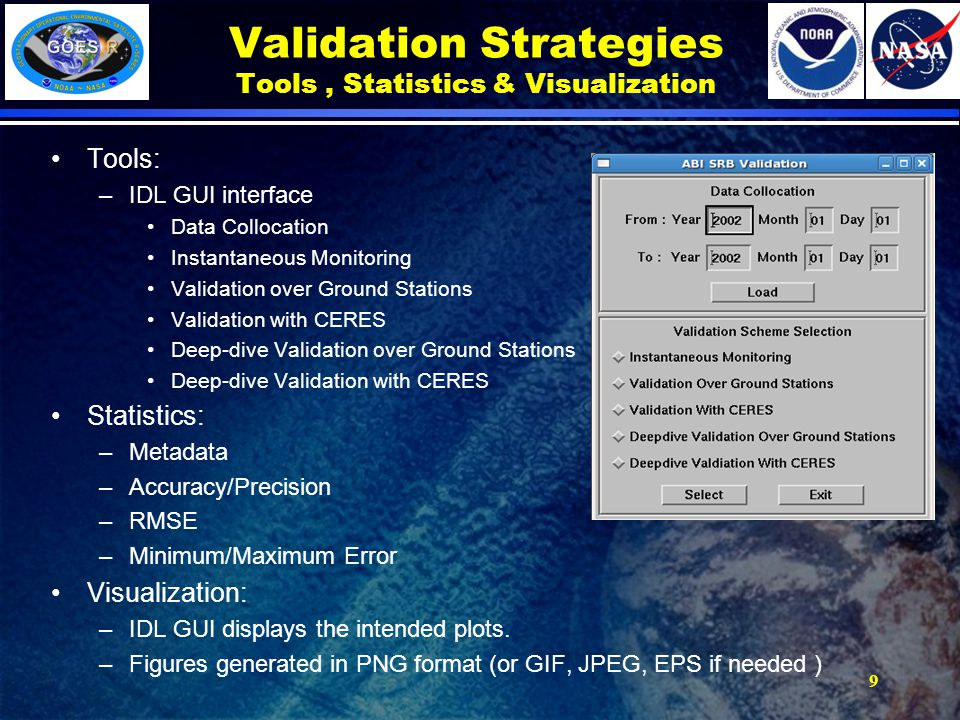 Tools: –IDL GUI interface Data Collocation Instantaneous Monitoring Validation over Ground Stations Validation with CERES Deep-dive Validation over Ground Stations Deep-dive Validation with CERES Statistics: –Metadata –Accuracy/Precision –RMSE –Minimum/Maximum Error Visualization: –IDL GUI displays the intended plots.