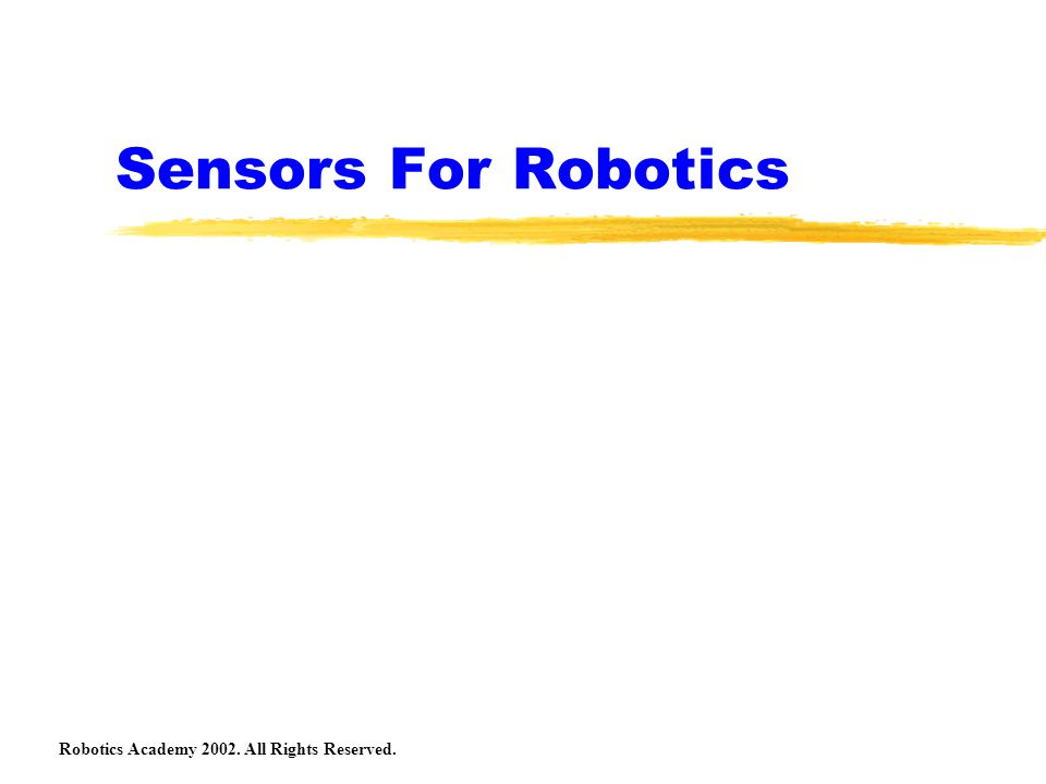 Robotics Academy 2002.All Rights Reserved. Lego Sensors We will be using 3 types of Lego sensors.