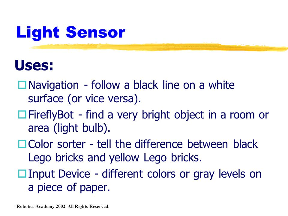 Robotics Academy 2002. All Rights Reserved. Light Sensor oNavigation - follow a black line on a white surface (or vice versa). oFireflyBot - find a ve