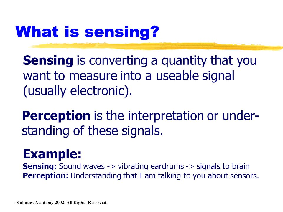 Robotics Academy 2002. All Rights Reserved. What is sensing? Sensing is converting a quantity that you want to measure into a useable signal (usually