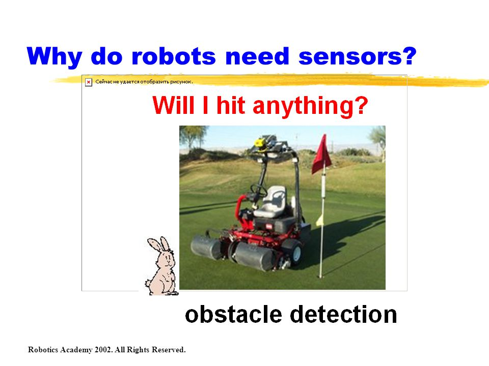 Robotics Academy 2002. All Rights Reserved. Why do robots need sensors?