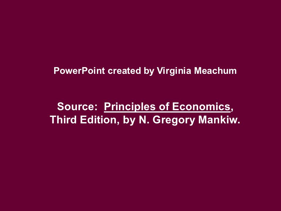PowerPoint created by Virginia Meachum Source: Principles of Economics, Third Edition, by N. Gregory Mankiw.