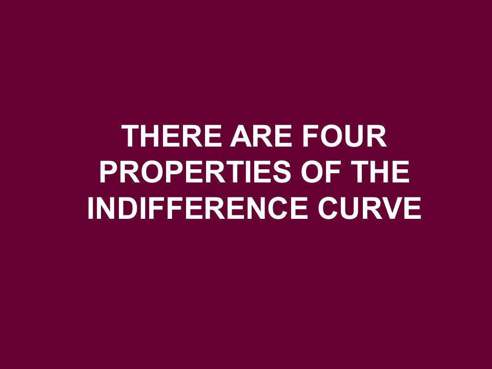 THERE ARE FOUR PROPERTIES OF THE INDIFFERENCE CURVE