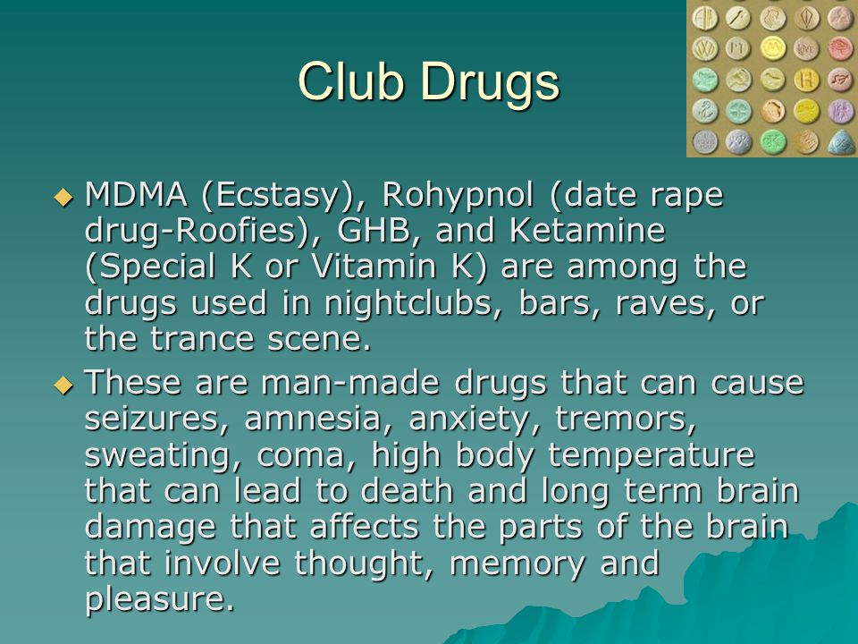 Club Drugs  MDMA (Ecstasy), Rohypnol (date rape drug-Roofies), GHB, and Ketamine (Special K or Vitamin K) are among the drugs used in nightclubs, bars, raves, or the trance scene.
