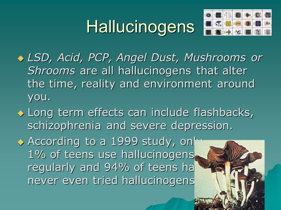 Hallucinogens  LSD, Acid, PCP, Angel Dust, Mushrooms or Shrooms are all hallucinogens that alter the time, reality and environment around you.