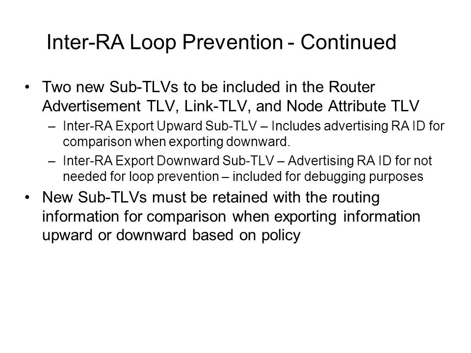 Inter-RA Loop Prevention - Continued Two new Sub-TLVs to be included in the Router Advertisement TLV, Link-TLV, and Node Attribute TLV –Inter-RA Export Upward Sub-TLV – Includes advertising RA ID for comparison when exporting downward.