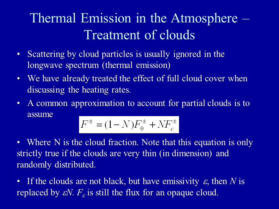 Thermal Emission in the Atmosphere – Treatment of clouds Scattering by cloud particles is usually ignored in the longwave spectrum (thermal emission) We have already treated the effect of full cloud cover when discussing the heating rates.