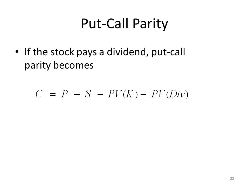 Put-Call Parity If the stock pays a dividend, put-call parity becomes 22