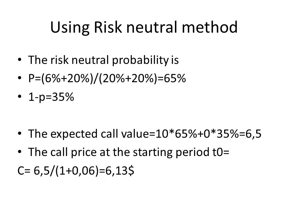 Using Risk neutral method The risk neutral probability is P=(6%+20%)/(20%+20%)=65% 1-p=35% The expected call value=10*65%+0*35%=6,5 The call price at