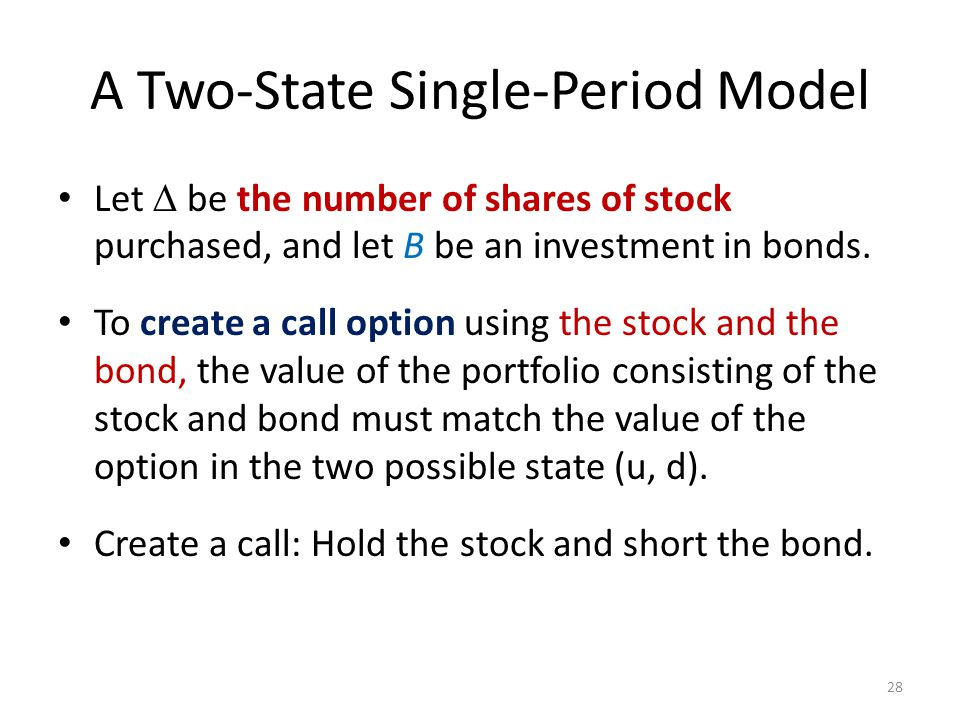 A Two-State Single-Period Model Let  be the number of shares of stock purchased, and let B be an investment in bonds. To create a call option using