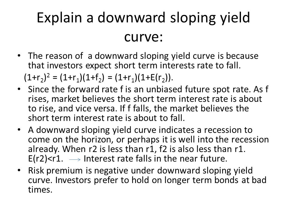 Explain a downward sloping yield curve: The reason of a downward sloping yield curve is because that investors expect short term interests rate to fal