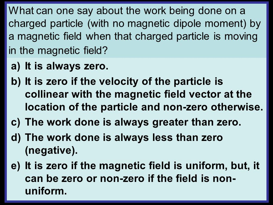 What can one say about the work being done on a charged particle (with no magnetic dipole moment) by a magnetic field when that charged particle is moving in the magnetic field.