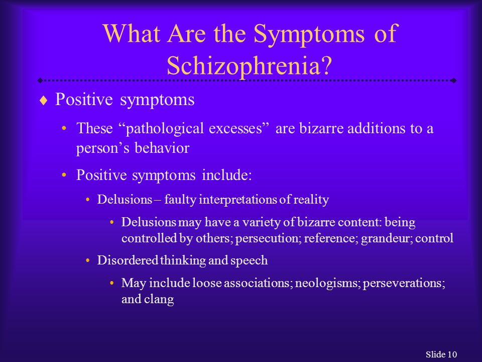 "Slide 10 What Are the Symptoms of Schizophrenia?  Positive symptoms These ""pathological excesses"" are bizarre additions to a person's behavior Positi"