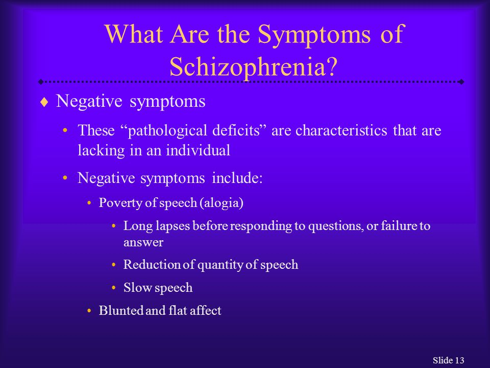 "Slide 13 What Are the Symptoms of Schizophrenia?  Negative symptoms These ""pathological deficits"" are characteristics that are lacking in an individu"
