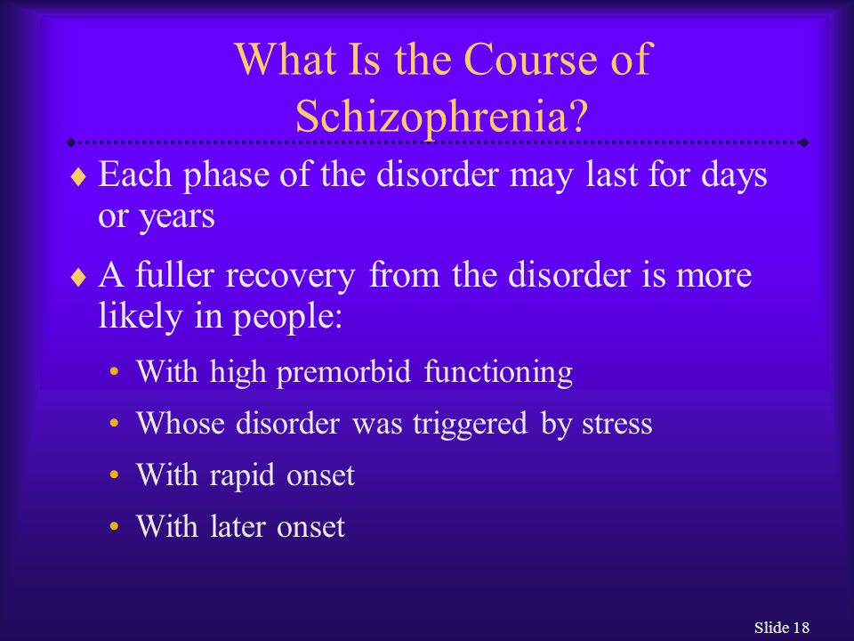Slide 18 What Is the Course of Schizophrenia?  Each phase of the disorder may last for days or years  A fuller recovery from the disorder is more li