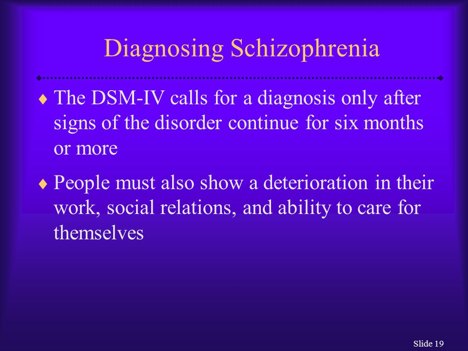 Slide 19 Diagnosing Schizophrenia  The DSM-IV calls for a diagnosis only after signs of the disorder continue for six months or more  People must al