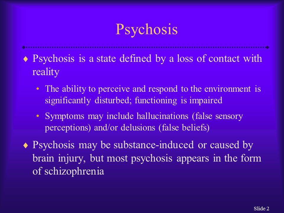 Slide 2 Psychosis  Psychosis is a state defined by a loss of contact with reality The ability to perceive and respond to the environment is significa