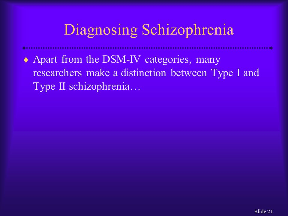 Slide 21 Diagnosing Schizophrenia  Apart from the DSM-IV categories, many researchers make a distinction between Type I and Type II schizophrenia…