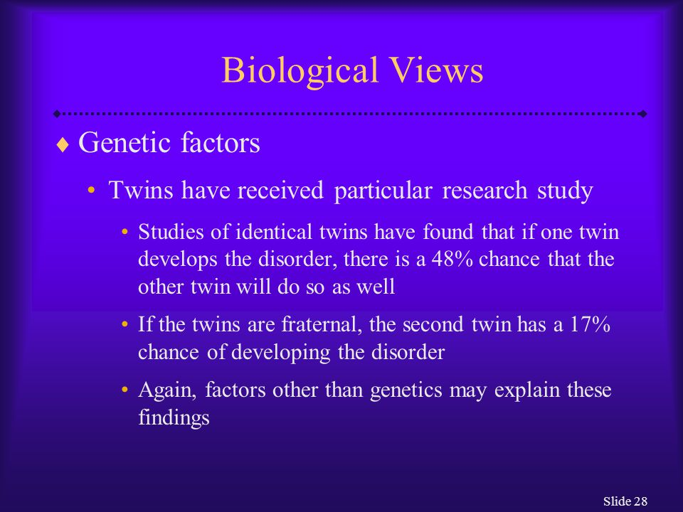 Slide 28 Biological Views  Genetic factors Twins have received particular research study Studies of identical twins have found that if one twin devel