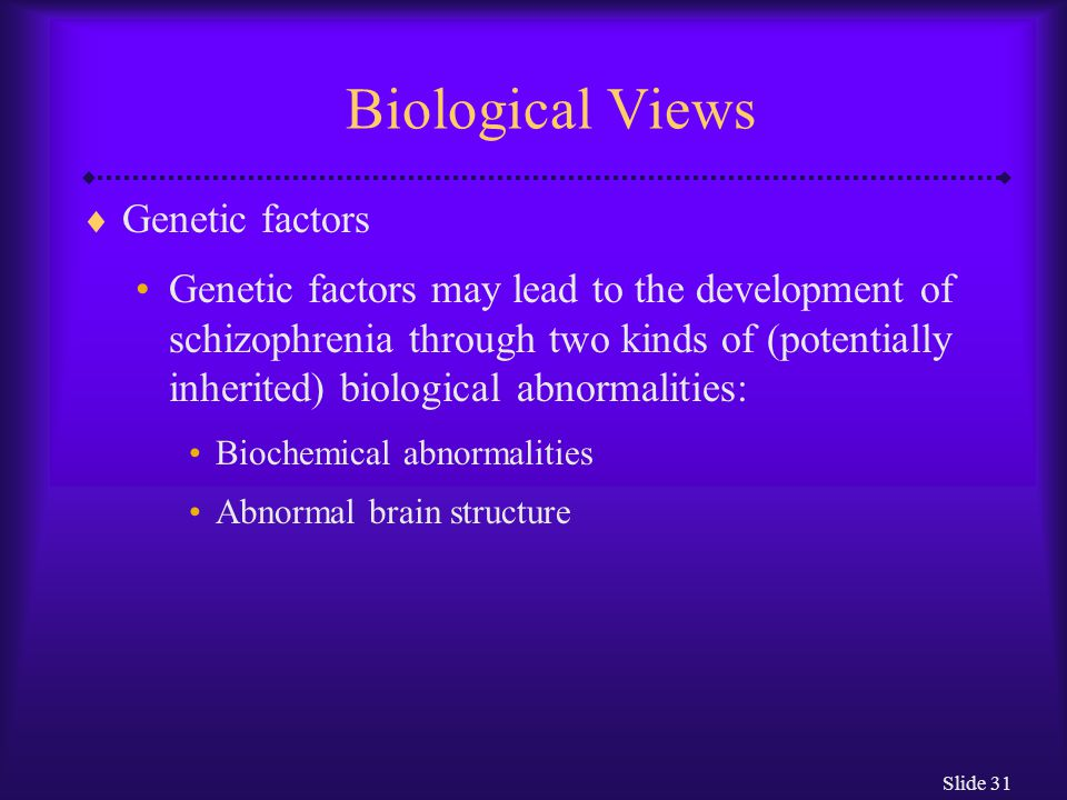Slide 31 Biological Views  Genetic factors Genetic factors may lead to the development of schizophrenia through two kinds of (potentially inherited)