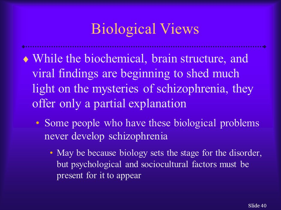 Slide 40 Biological Views  While the biochemical, brain structure, and viral findings are beginning to shed much light on the mysteries of schizophre