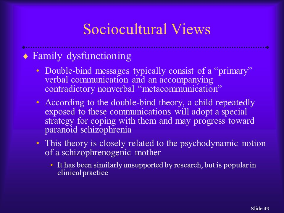 "Slide 49 Sociocultural Views  Family dysfunctioning Double-bind messages typically consist of a ""primary"" verbal communication and an accompanying co"