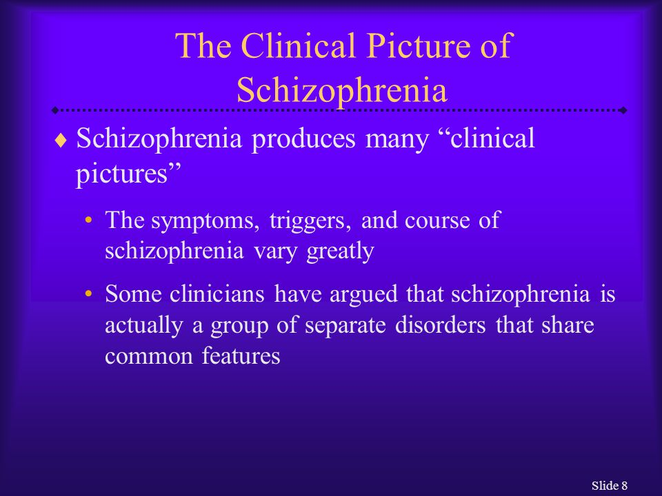"Slide 8 The Clinical Picture of Schizophrenia  Schizophrenia produces many ""clinical pictures"" The symptoms, triggers, and course of schizophrenia va"
