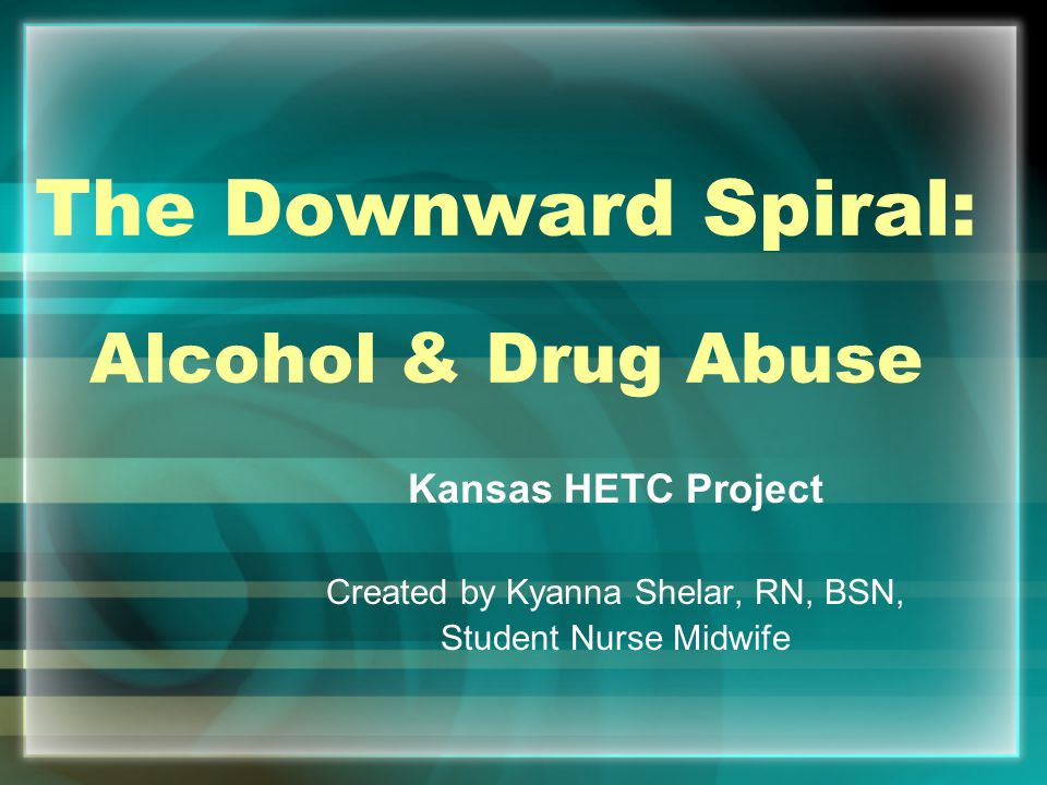 The Downward Spiral: Alcohol & Drug Abuse Kansas HETC Project Created by Kyanna Shelar, RN, BSN, Student Nurse Midwife