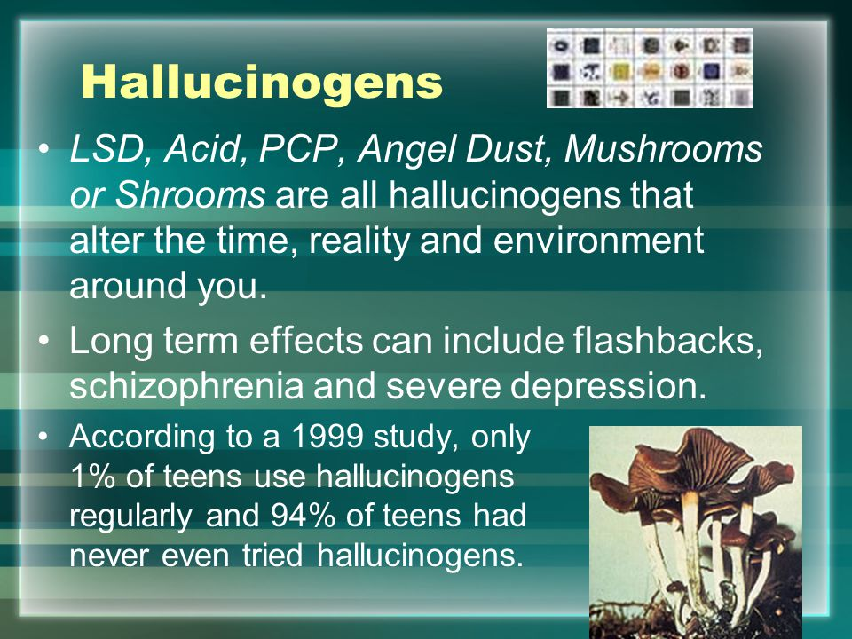 Hallucinogens LSD, Acid, PCP, Angel Dust, Mushrooms or Shrooms are all hallucinogens that alter the time, reality and environment around you.