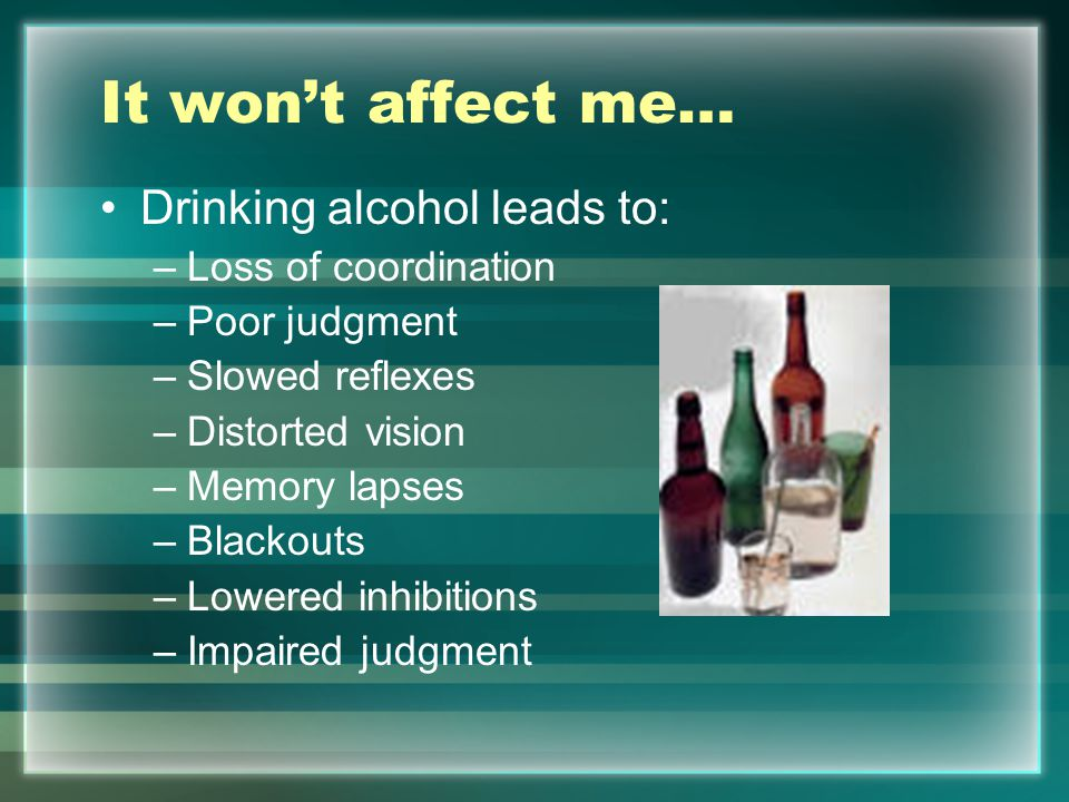 It won't affect me… Drinking alcohol leads to: –Loss of coordination –Poor judgment –Slowed reflexes –Distorted vision –Memory lapses –Blackouts –Lowered inhibitions –Impaired judgment