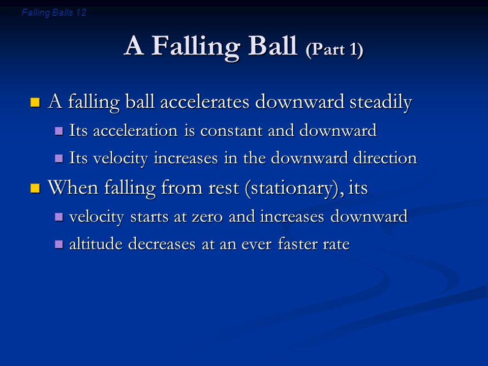 Falling Balls 12 A Falling Ball (Part 1) A falling ball accelerates downward steadily A falling ball accelerates downward steadily Its acceleration is