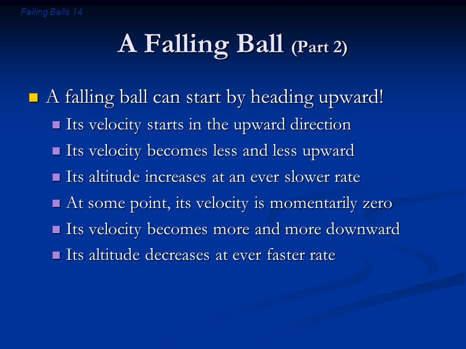 Falling Balls 14 A Falling Ball (Part 2) A falling ball can start by heading upward! A falling ball can start by heading upward! Its velocity starts i