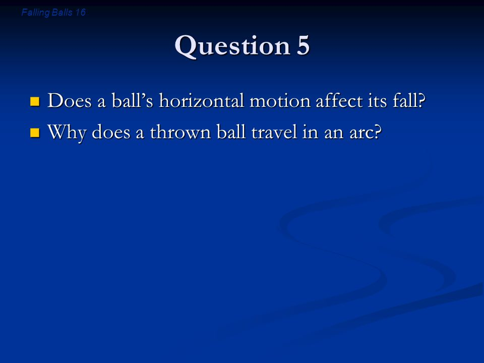 Falling Balls 16 Question 5 Does a ball's horizontal motion affect its fall? Does a ball's horizontal motion affect its fall? Why does a thrown ball t