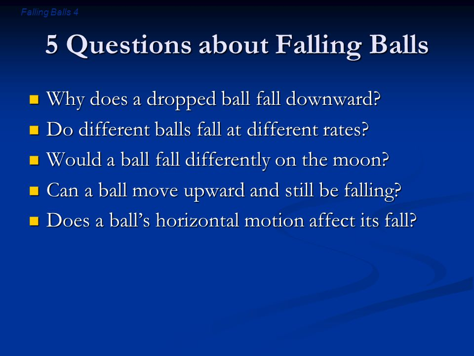 Falling Balls 4 5 Questions about Falling Balls Why does a dropped ball fall downward? Why does a dropped ball fall downward? Do different balls fall