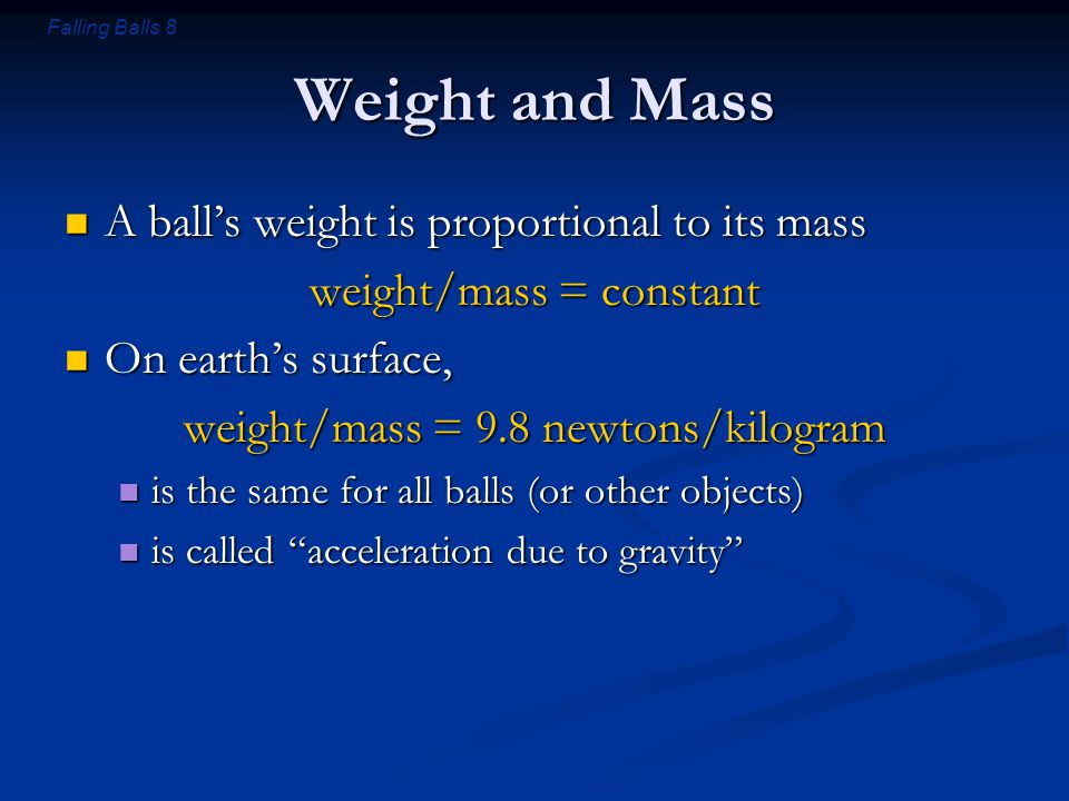 Falling Balls 8 Weight and Mass A ball's weight is proportional to its mass A ball's weight is proportional to its mass weight/mass = constant On eart