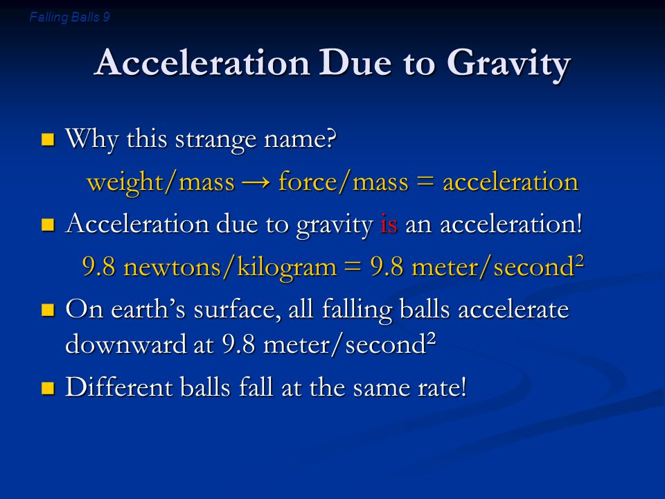 Falling Balls 9 Acceleration Due to Gravity Why this strange name? Why this strange name? weight/mass → force/mass = acceleration Acceleration due to