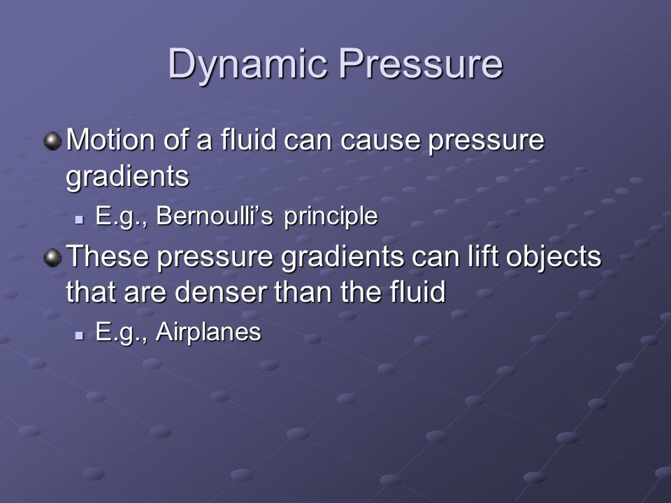 Dynamic Pressure Motion of a fluid can cause pressure gradients E.g., Bernoulli's principle E.g., Bernoulli's principle These pressure gradients can lift objects that are denser than the fluid E.g., Airplanes E.g., Airplanes