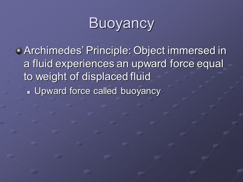 Buoyancy Archimedes' Principle: Object immersed in a fluid experiences an upward force equal to weight of displaced fluid Upward force called buoyancy Upward force called buoyancy