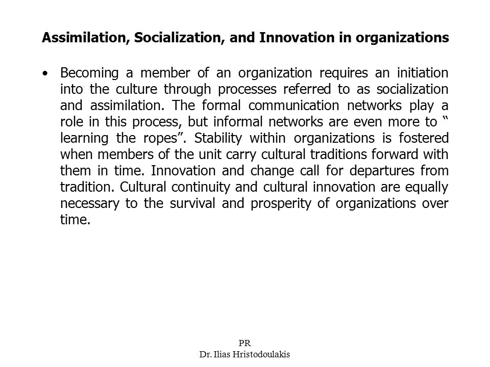 PR Dr. Ilias Hristodoulakis Assimilation, Socialization, and Innovation in organizations Becoming a member of an organization requires an initiation i