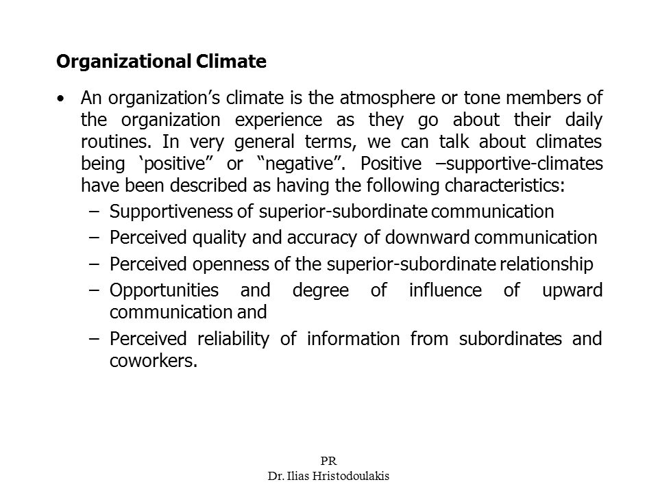 PR Dr. Ilias Hristodoulakis Organizational Climate An organization's climate is the atmosphere or tone members of the organization experience as they