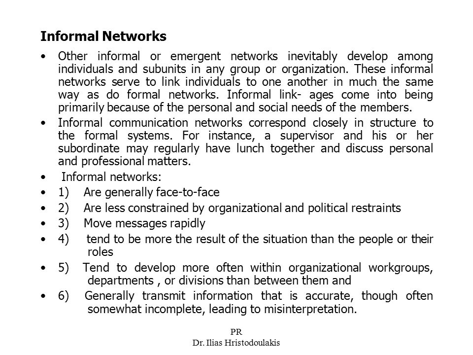 PR Dr. Ilias Hristodoulakis Informal Networks Other informal or emergent networks inevitably develop among individuals and subunits in any group or or