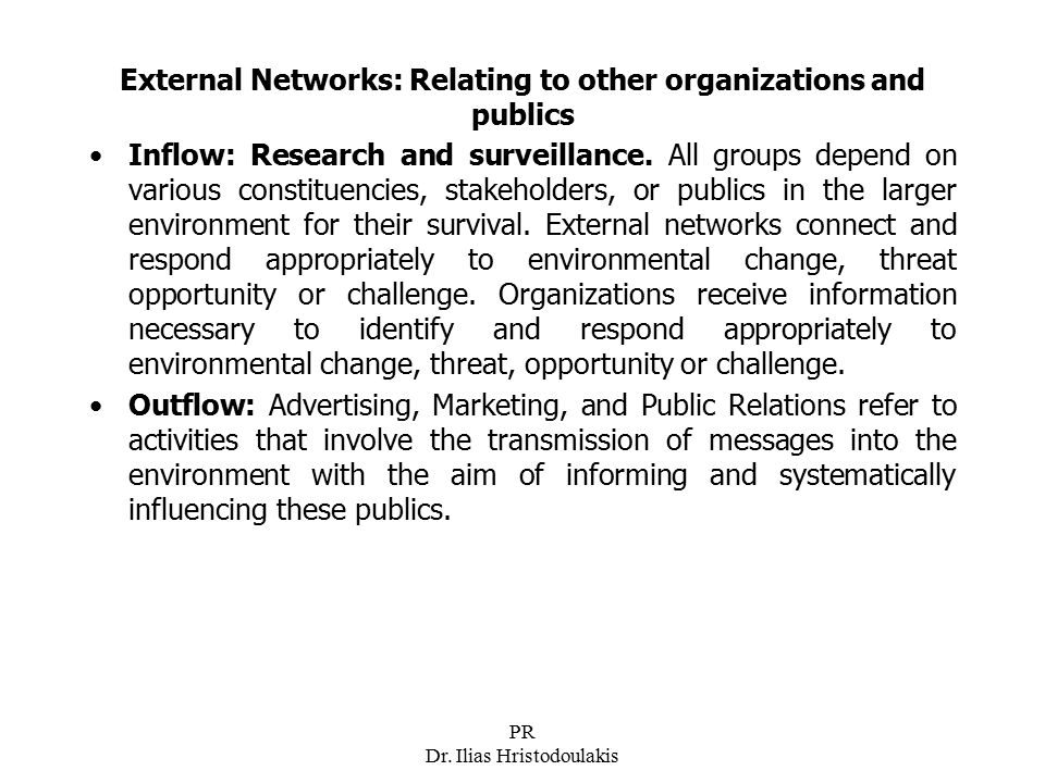 PR Dr. Ilias Hristodoulakis External Networks: Relating to other organizations and publics Inflow: Research and surveillance. All groups depend on var