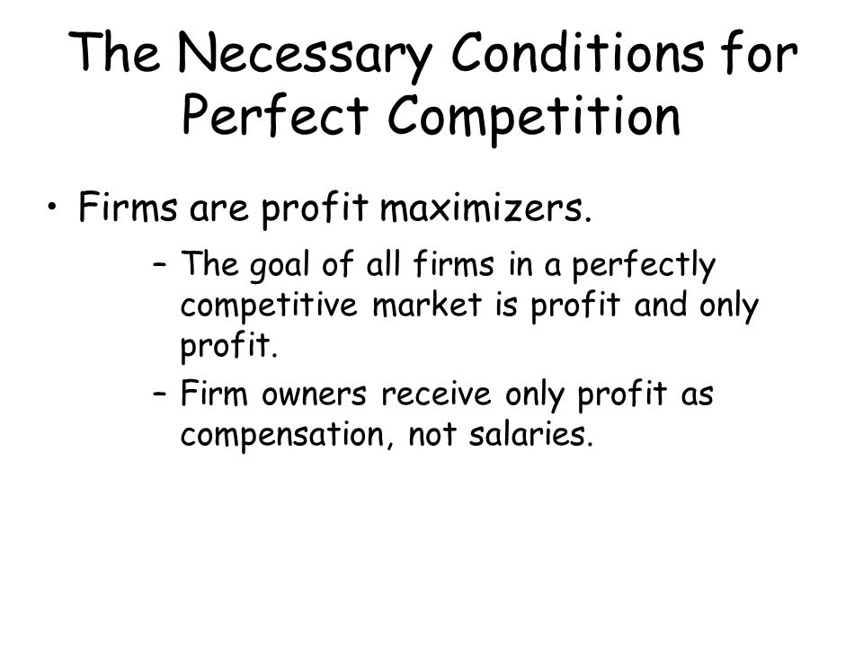 The Necessary Conditions for Perfect Competition Firms are profit maximizers. –The goal of all firms in a perfectly competitive market is profit and o