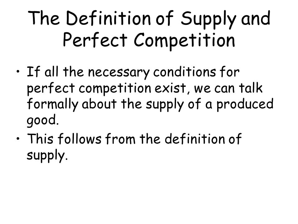 The Definition of Supply and Perfect Competition If all the necessary conditions for perfect competition exist, we can talk formally about the supply