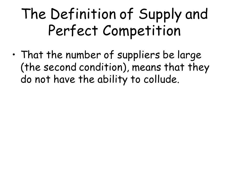 The Definition of Supply and Perfect Competition That the number of suppliers be large (the second condition), means that they do not have the ability
