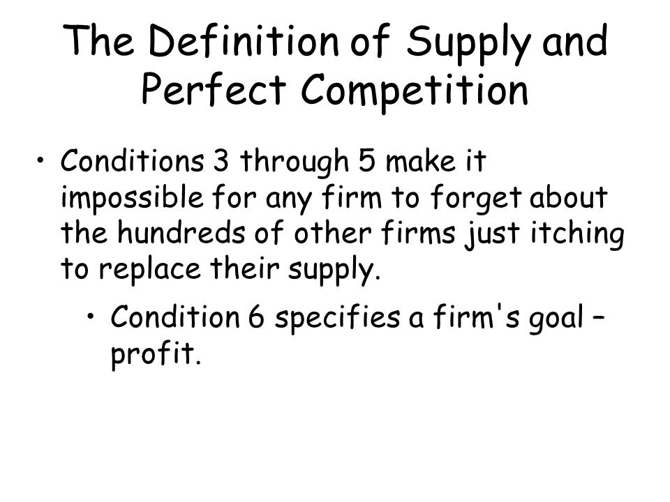 The Definition of Supply and Perfect Competition Conditions 3 through 5 make it impossible for any firm to forget about the hundreds of other firms ju