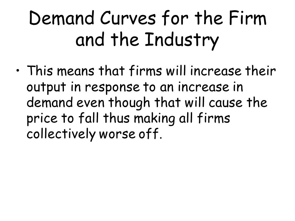 Demand Curves for the Firm and the Industry This means that firms will increase their output in response to an increase in demand even though that wil