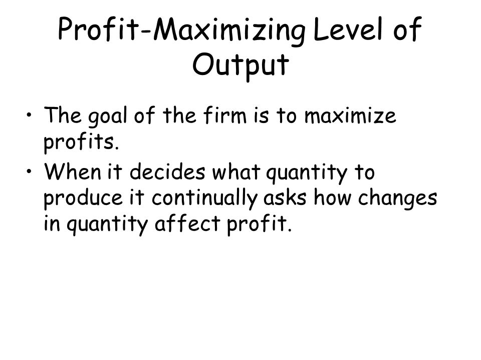 Profit-Maximizing Level of Output The goal of the firm is to maximize profits. When it decides what quantity to produce it continually asks how change