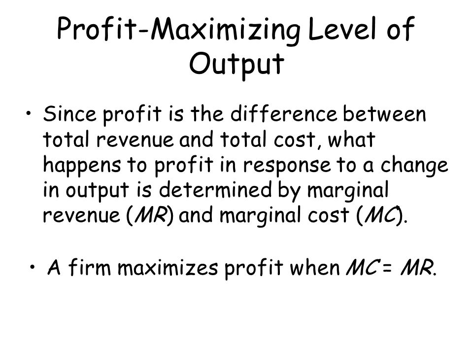 Profit-Maximizing Level of Output Since profit is the difference between total revenue and total cost, what happens to profit in response to a change